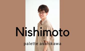 ぱれっと旭川店スタッフ紹介*フォトグラファー*Nishimoto