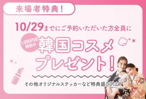 【延長決定!】ご好評につき10月29日までのご予約で来場者全員に人気な韓国コスメとステッカーをプレゼント♡